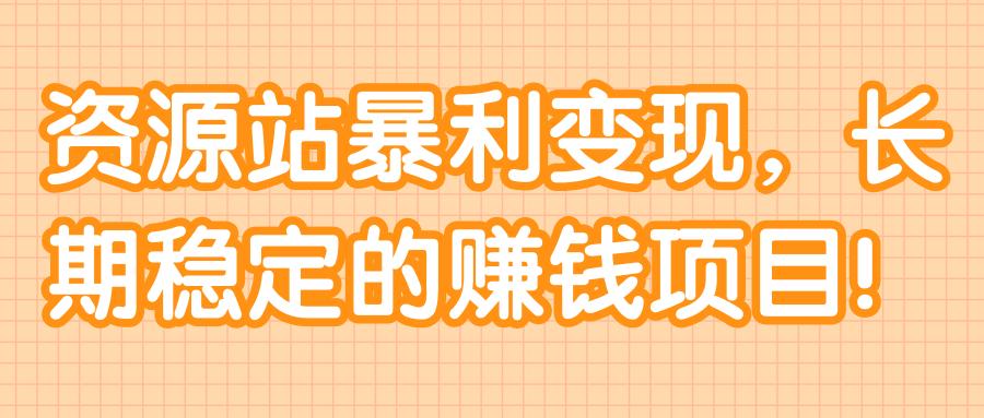 资源站暴利变现,长期稳定的赚钱项目!【视频教程】
