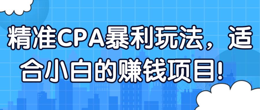 精准CPA暴利玩法,适合小白的赚钱项目!【视频教程】