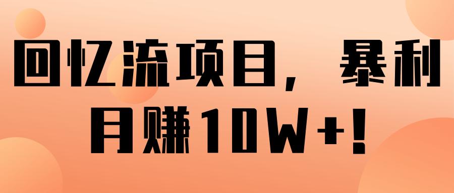 回忆流项目,暴利月赚10W+!【视频教程】