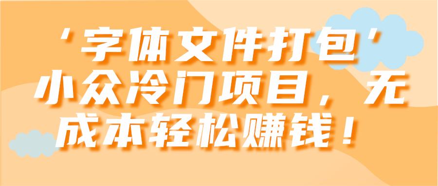 '字体文件打包'小众冷门项目,无成本轻松赚钱!【视频教程】