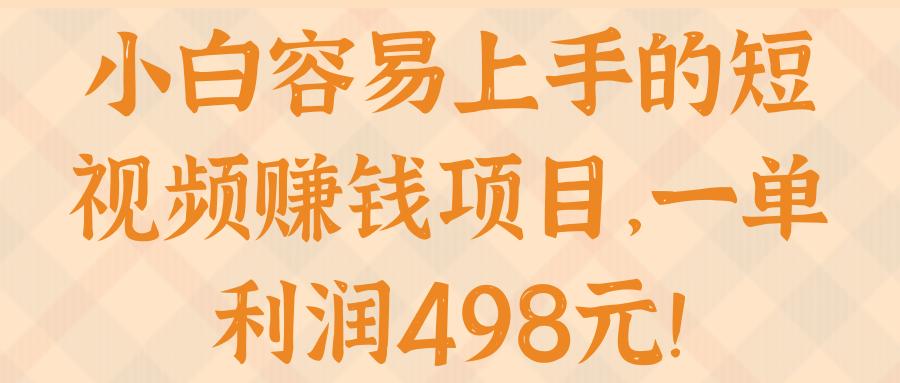 小白容易上手的短视频赚钱项目,一单利润498元!【视频教程】