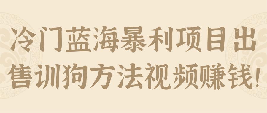 冷门蓝海暴利项目出售训狗方法视频赚钱!【视频教程】