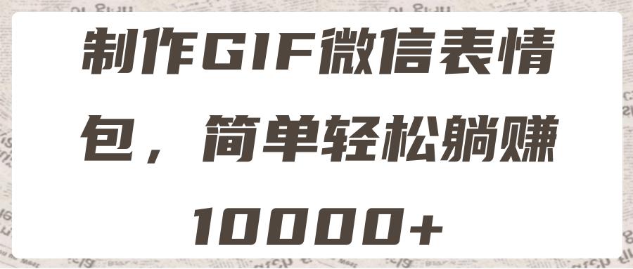 制作GIF微信表情包,简单轻松躺赚10000+【视频教程】