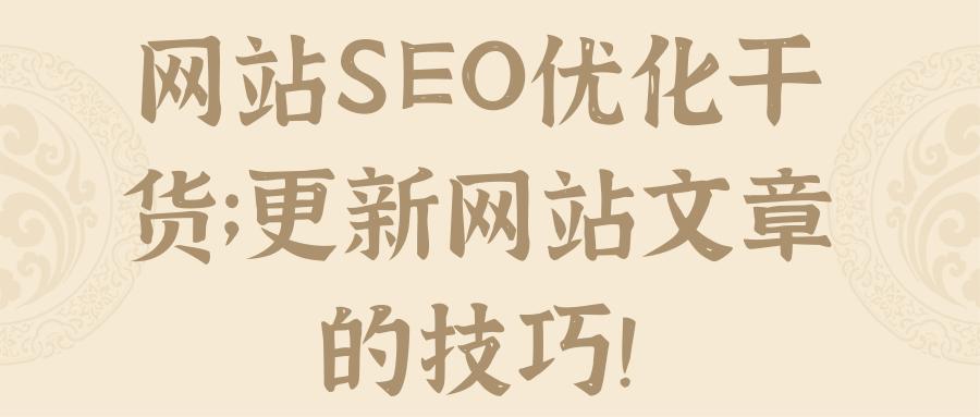 网站SEO优化干货;更新网站文章的技巧!【视频教程】