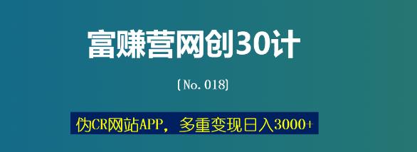 富赚营网创30计018:伪CR网站APP,多重变现日入3000+